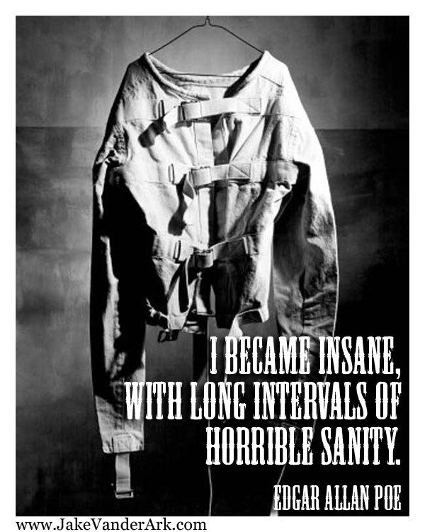 I became insane with horrible intervals of sanity.