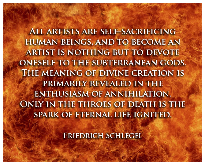 All artists are self-sacrificing human beings, and to become an artist is nothing but to devote oneself to the subterranean gods. The meaning of divine creation is primarily revealed in the enthusiasm of annihilation. Only in the throes of death is the spark of eternal life ignited.