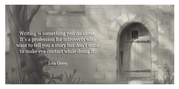 Writing is something you do alone. It's a profession for introverts who want to tell you a story but don't want to make eye contact while doing it.