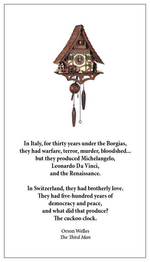 In Italy, for thirty years under the Borgias, they had warfare, terror, murder, bloodshed... but they produced Michelangelo, Leonardo Da Vinci, and the Renaissance. In Switzerland, they had brotherly love. They had five-hundred years of democracy and peace, and what did that produce? The cuckoo clock.