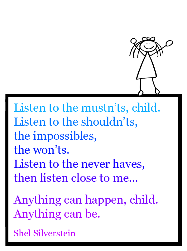 Listen to the mustn'ts, child. Listen to the shouldn'ts, the impossibles, the won'ts. Listen to the never haves, then listen close to me... Anything can happen, child. Anything can be.