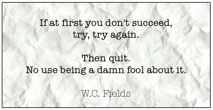 If at first you don't succeed, try, try again. Then quite. No use being a damn fool about it.